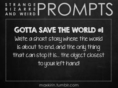 ✐ DAILY WEIRD PROMPT ✐  GOTTA SAVE THE WORLD #1 Write a short story where the world is about to end, and the only thing that can stop it is… the object closest to your left hand!  Want more writerly content? Follow maxkirin.tumblr.com!