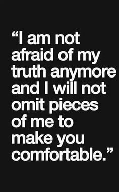 """I am not afrad of my truth anymore and I will not omit pieces of my to make you comfortable."""