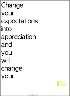 Change your expectations into appreciation...