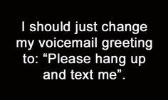 For real! I will probably never listen to your voicemail so don't even bother :-)