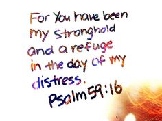 But as for me, I shall sing of Your strength; Yes, I shall joyfully sing of Your lovingkindness in the morning,  for You have been my stronghold and refuge in the day of my distress.   Psalm 59:16