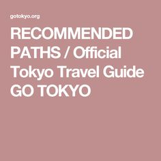 RECOMMENDED PATHS / Official Tokyo Travel Guide GO TOKYO