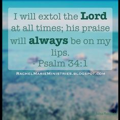 I will extol the Lord at all times; his praise will always be on my lips.  - Psalm 34:1 (NIV)