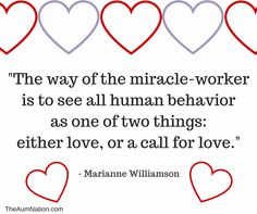 """""""The way of the miracle-worker is to see all human behavior as one of two things: either love, or a call for love."""" - Marianne Williamson"""