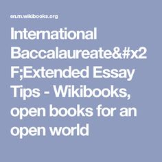 ib extended essay tips The extended essay (ee) might seem like a chore or something you will put to the back of your mind over summer but, it will very easily pile on top of you, one thing you really do not want one of osc's experienced ib teachers, and extended essay examiner, tim williams , has given his view on how to 'deal with the curse of the extended.