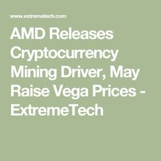 AMD Releases Cryptocurrency Mining Driver, May Raise Vega Prices - ExtremeTech
