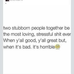 Two stubborn people together be the most loving, stressful shit ever. When y'all good, y'all great but when it's bad it's horrible.