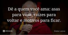 Dê a quem você ama: asas para voar, raízes para voltar e motivos para ficar. — Dalai Lama