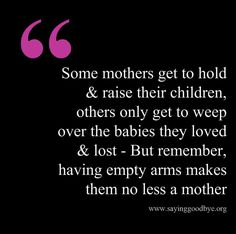 Thought: Some mothers get to hold and raise their children. Others only get to weep over the babies they loved and lost. But remember, having empty arms makes them no less a mother.