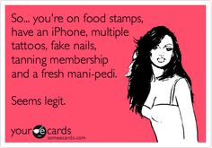 Funny Weekend Ecard: So... you're on food stamps, have an iPhone, multiple tattoos, fake nails, tanning membership and a fresh mani-pedi. Seems legit.