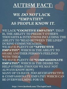 Autism Fact - we do not lack empathy ... only cognitive empathy and that's totally different to affective and compassionate empathy which is what you are thinking of when you read or hear the word empathy!