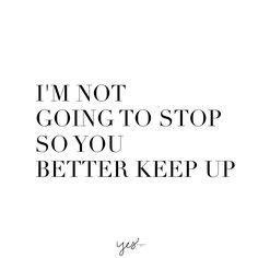 i'm not going to stop so you better keep up. For more inspiration, quotes and tips on self-love and business for girlbosses and female creatives check out yessupply.co.