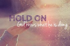 Hold on....God knows what He is doing...