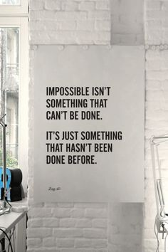 Impossible isn't something that can't be done, it's something that hasn't been done before. inspiration passion life words motivation motivate inspire wise wisdom faith spirituality self respect appreciation happiness inspirational quotes quote Motivacional Quotes, Quotable Quotes, Daily Quotes, Great Quotes, Words Quotes, Quotes To Live By, Inspirational Quotes, Sayings, Motivational Music