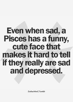 Even when sad, a Pisces has a funny, cute face that makes it hard to tell if they are sad and depressed.