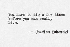 You have to die a few times before you can really live. Charles Bokowski...