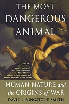 The Most Dangerous Animal: Human Nature and the Origins of War [David Livingston Smith]  A professor of philosophy and the cofounder and director of the Institute for Cognitive Science and Evolutionary Psychology at the University of New England, Smith has written a stark study of human nature, examining how we are biologically wired to fight.