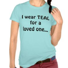 I wear TEAL for a loved one...