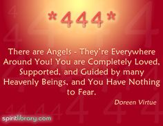 """444"" = The angels are surrounding you now, reassuring you of their love & help. Don't worry because the angels' help is nearby. ~ Doreen Virtue _____________________________"