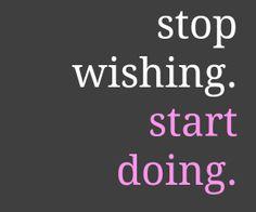 Stop wishing. Start doing!