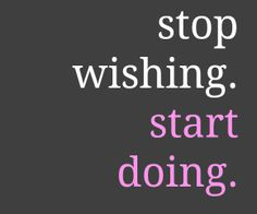 Stop wishing. Start doing!