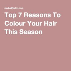 Top 7 Reasons To Colour Your Hair This Season