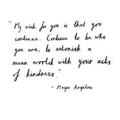 """My wish for you is that you continue. Continue to be who you are, to astonish a mean world with your acts of kindness."" <3"