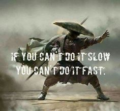 If you can't do it slow, you can't do it fast.