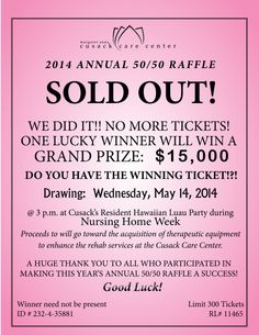 We have officially sold all 300 tickets in our Annual 50/50 Raffle! On Wednesday, May 14, 2014, one lucky winner will win a cash prize of $15,000! Is it you? Thanks to all who have participated in Cusack's 2014 Annual 50/50 Raffle! Proceeds will go toward the acquisition of therapeutic equipment to enhance the rehab services at the Center! Good Luck!