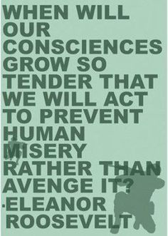 When will our consciences grow so tender... Eleanor Roosevelt
