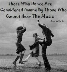 "george carlin quotes. ""Those who dance are considered insane by those who cannot hear the music."""
