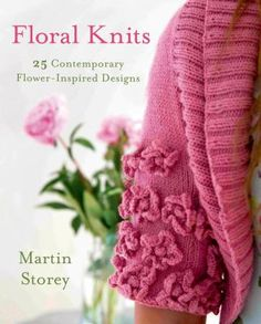Floral Knits: 25 Contemporary Flower-Inspired Designs by Martin Storey.