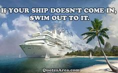 IF YOUR SHIP DOESN'T COME IN, SWIM OUT TO IT #quote