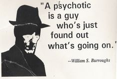 """A psychotic is a guy who's just found out what's going on.""  -William S. Burroughs"