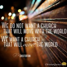 """We do not want, as the newspapers say, a church that will move with the world. We want a church that will move the world."" – G.K. Chesterton"