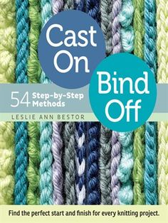 Cast On, Bind Off : 54 Step-by-Step Methods: Find the Perfect Start and Finish for Every Knitting Project by Leslie Ann Besto