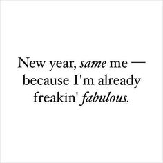 ew year, same me – because I'm already freakin' fabulous. thedailyquotes.com
