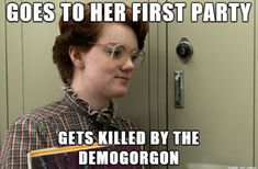 Barb from Stranger Things, goes to her first party... gets killed by the demogorgon.