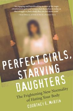 Perfect Girls, Starving Daughters: The Frightening New Normalcy Of Hating Your Body by Courtney Martin    http://amzn.to/UUAv1c