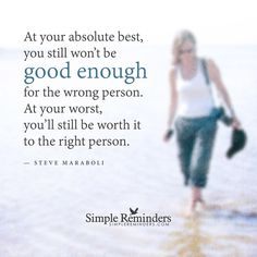The right person At your absolute best, you still won��t be good enough for the wrong person. At your worst, you��ll still be worth it to the right person. — Steve Maraboli