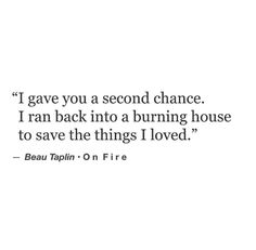 """""""I gave you a second chance. I ran back into the burning house to save the things I loved."""" — Beau Taplin"""
