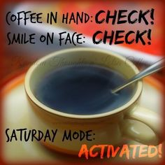 Coffee in hand: Check! Smile on face: Check! Saturday mode: Activated!