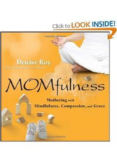Momfulness: Mothering with Mindfulness, Compassion, and Grace: Denise Roy