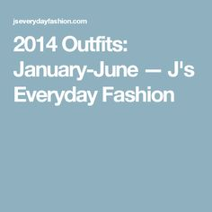 2014 Outfits: January-June — J's Everyday Fashion