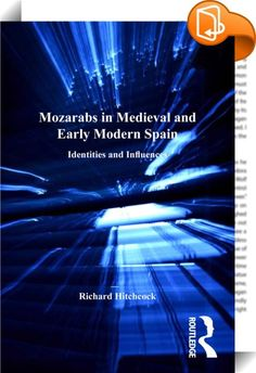 Mozarabs in Medieval and Early Modern Spain    :  The setting of this volume is the Iberian Peninsula during the Middle Ages, where Christianity and Islam co-existed side by side as the official religions of Muslim al-Andalus on the one hand, and the Christian kingdoms in the north of the peninsula on the other. Its purpose is to examine the meaning of the word 'Mozarab' and the history and nature of the people called by that name; it represents a synthesis of the author's many years o...