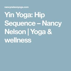 Yin Yoga: Hip Sequence – Nancy Nelson | Yoga & wellness