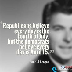 Republicans believe every day is the Fourth of July, but the democrats believe every day is April 15. – Ronald Reagan Fourth-of-July-independence-day-quotes-quotesomnia