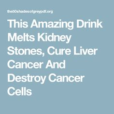 This Amazing Drink Melts Kidney Stones, Cure Liver Cancer And Destroy Cancer Cells