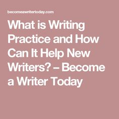 What is Writing Practice and How Can It Help New Writers? – Become a Writer Today