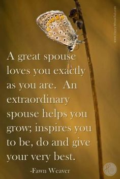 """A great spouse loves you exactly as you are.  An extraordinary spouse helps you grow; inspires you to do, be and give your very best."""" -Fawn Weaver"""
